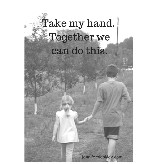 Take my hand. Together we can do this.